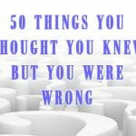 50 Facts You Thought Were True, But Weren't